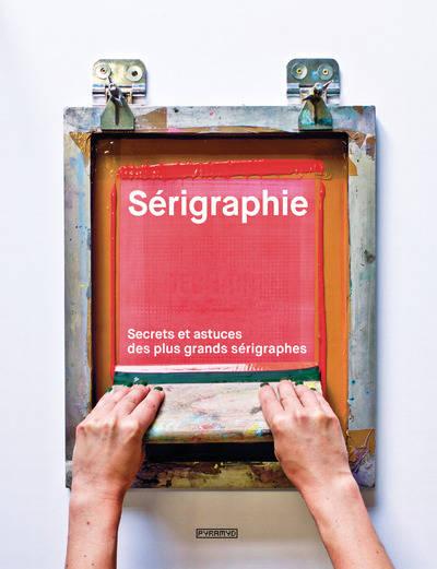 , Sérigraphie Secrets et astuces des plus grands sérigraphes