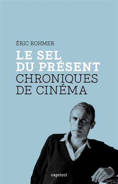Eric Rohmer, Le sel du présent, chroniques de cinéma