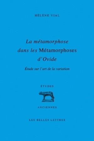 Hélène Vial, La métamorphose dans les Métamorphoses d'Ovide : Étude sur l'art de la variation