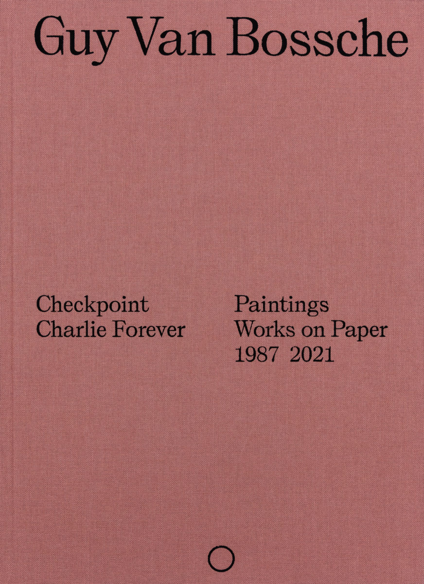 Guy Van Bossche, Checkpoint Charlie forever / Paintings, works on paper : 1987_2021