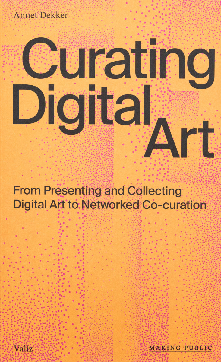 Annet Dekker, Curating Digital Art - From Presenting and Collecting Digital Art to Networked Co-curation